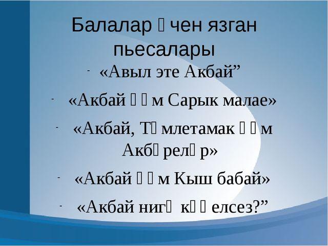 """Балалар өчен язган пьесалары «Авыл эте Акбай"""" «Акбай һәм Сарык малае» «Акбай,..."""