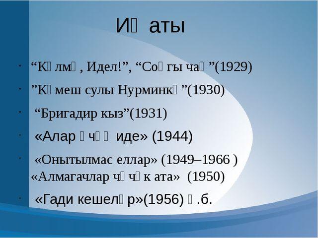 "Иҗаты ""Көлмә, Идел!"", ""Соңгы чаң""(1929) ""Көмеш сулы Нурминкә""(1930) ""Бригадир..."