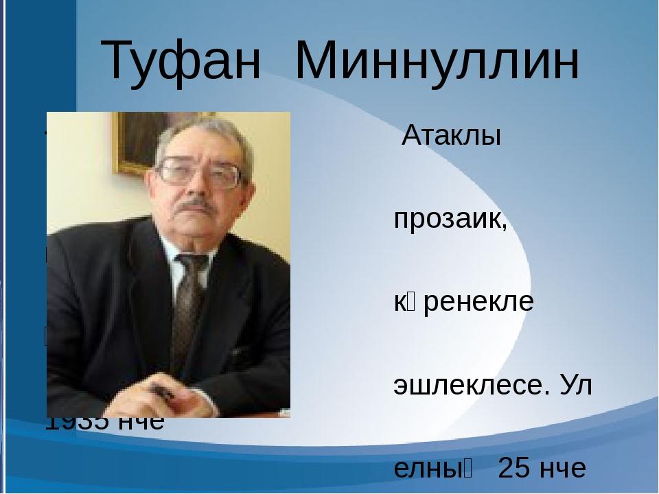 Туфан Миннуллин Атаклы драматург, прозаик, публицист, күренекле җәмәгать эшл...