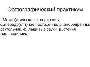 Орфографический практикум Метал(л)ическая п..верхность, ж..знерадо(ст,т)ное н