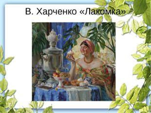 В. Харченко «Лакомка»