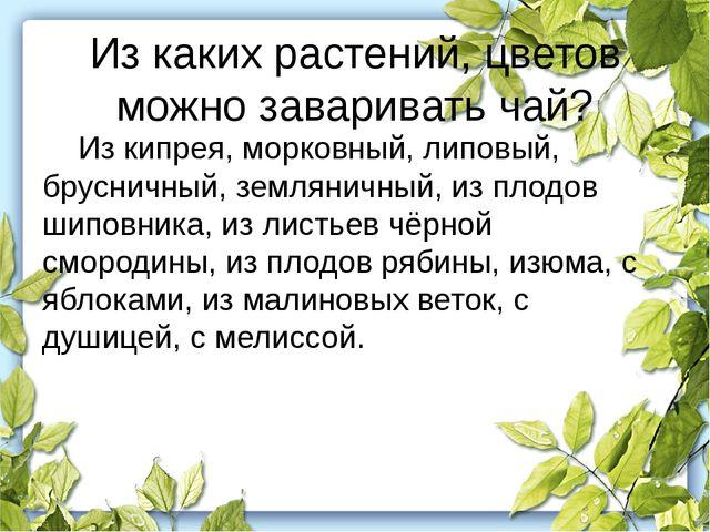 Из каких растений, цветов можно заваривать чай? Из кипрея, морковный, липовы...