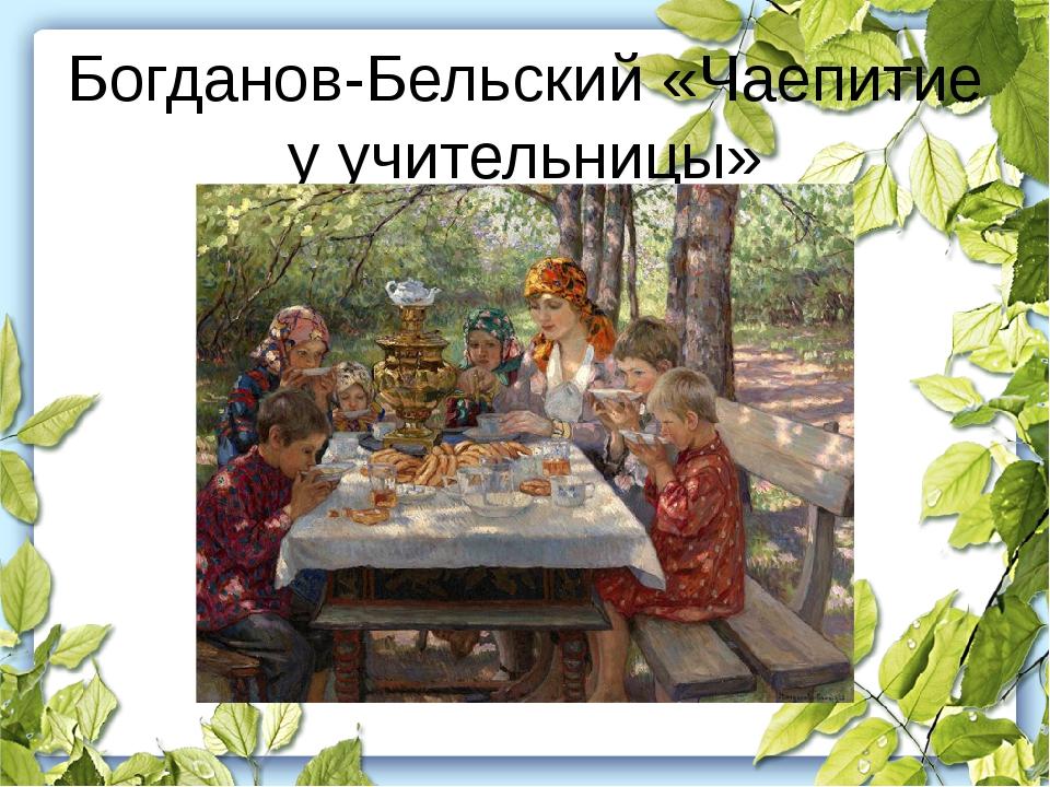Богданов-Бельский «Чаепитие у учительницы»