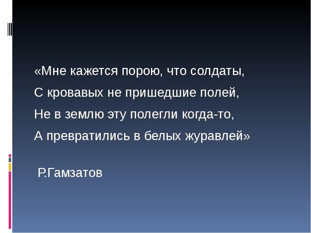 «Мне кажется порою, что солдаты, С кровавых не пришедшие полей, Не в землю э...