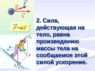 2. Сила, действующая на тело, равна произведению массы тела на сообщаемое это