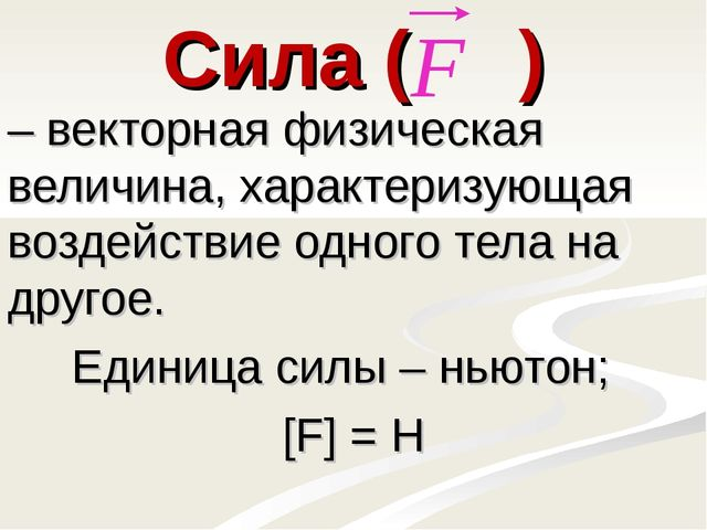 Сила ( ) – векторная физическая величина, характеризующая воздействие одного...