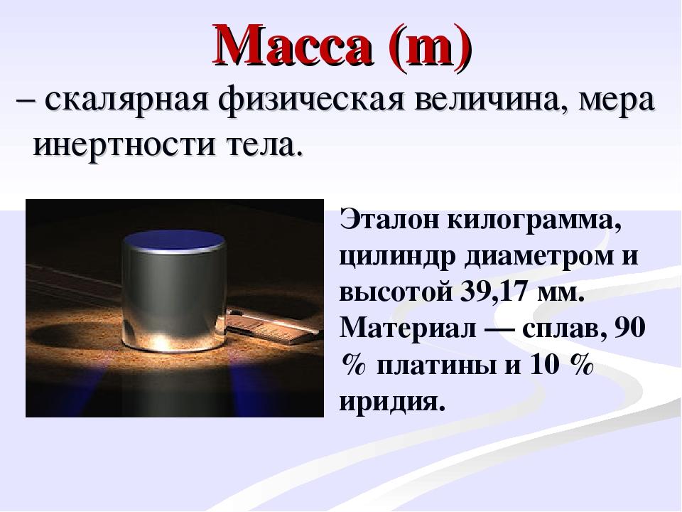 Масса (m) – скалярная физическая величина, мера инертности тела. Эталон кило...