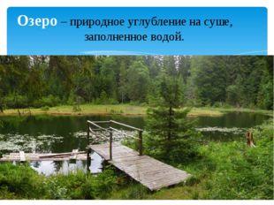 Озеро – природное углубление на суше, заполненное водой.