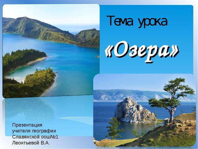 Тема урока: «Озера» Презентация учителя географии Славянской оош№1 Леонтьевой...