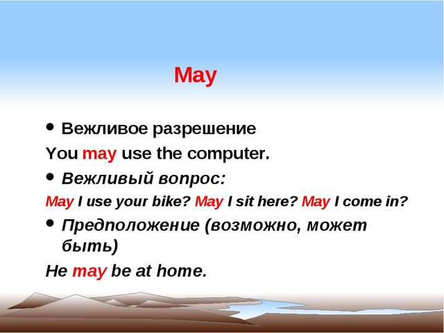 May Вежливое разрешение You may use the computer. Вежливый вопрос: May I use...