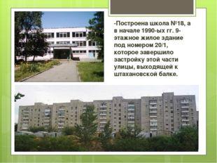 -Построена школа №18, а в начале 1990-ых гг. 9-этажное жилое здание под номер