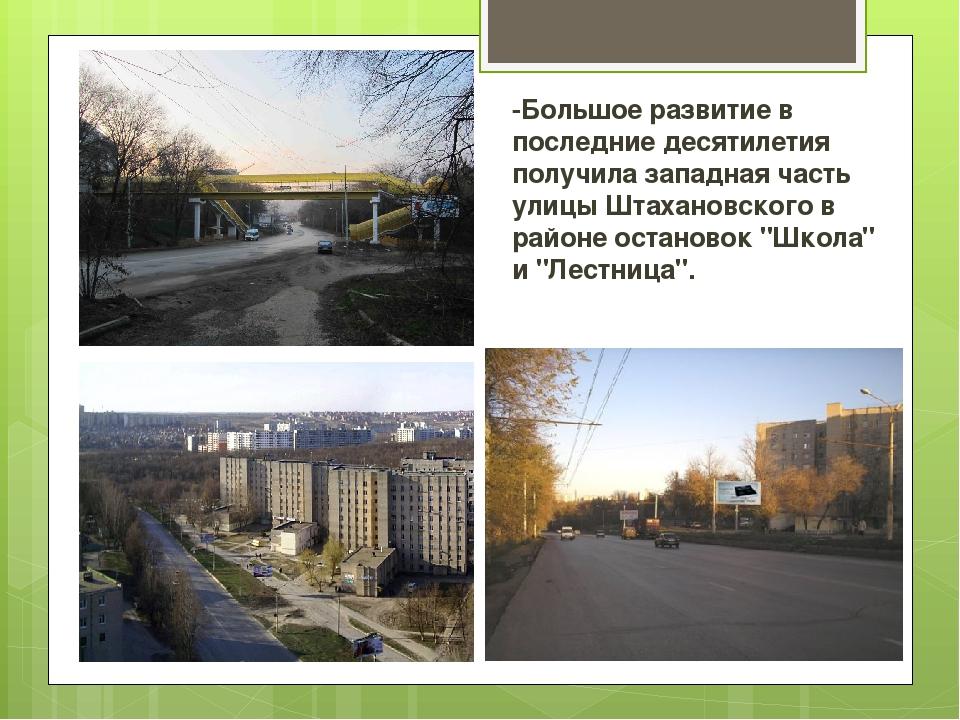 -Большое развитие в последние десятилетия получила западная часть улицы Штаха...