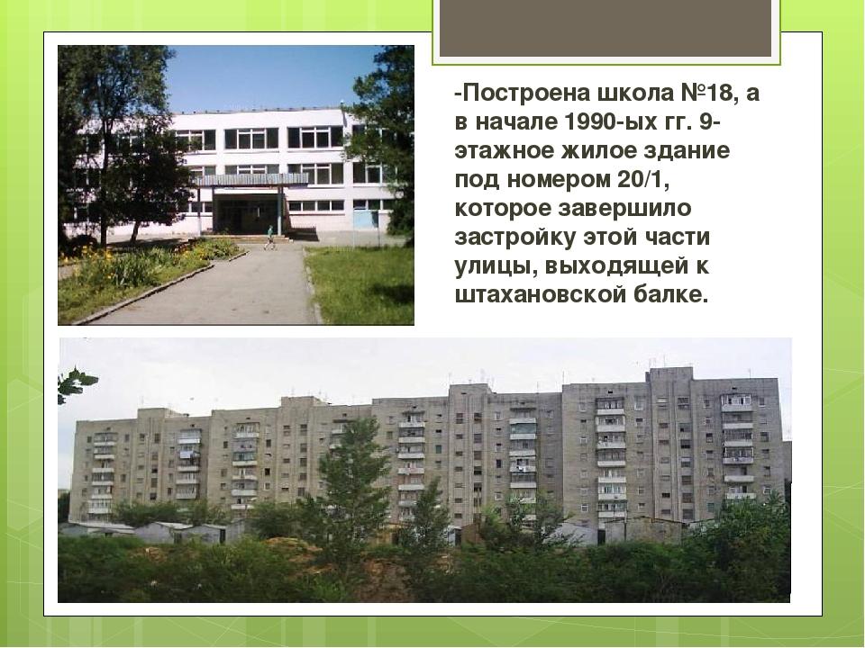 -Построена школа №18, а в начале 1990-ых гг. 9-этажное жилое здание под номер...