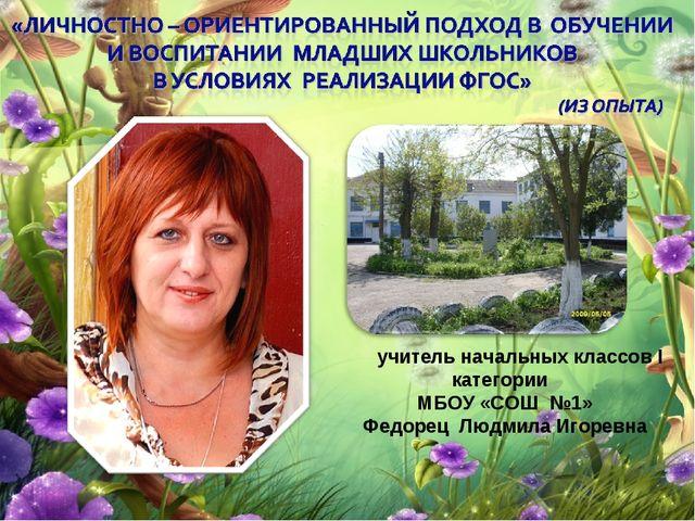 учитель начальных классов І категории МБОУ «СОШ №1» Федорец Людмила Игоревна