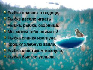 Рыбка плавает в водице, Рыбке весело играть! Рыбка, рыбка, озорница, Мы хоти