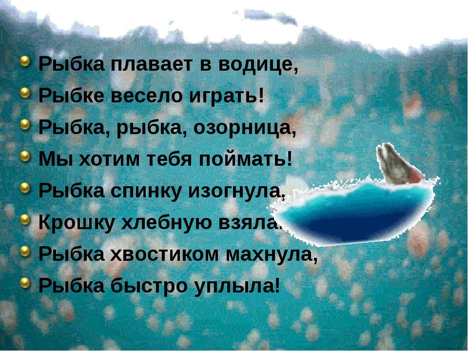 Рыбка плавает в водице, Рыбке весело играть! Рыбка, рыбка, озорница, Мы хоти...