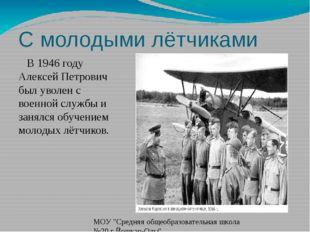 С молодыми лётчиками В 1946 году Алексей Петрович был уволен с военной службы
