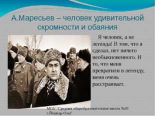 А.Маресьев – человек удивительной скромности и обаяния Я человек, а не легенд