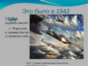 Это было в 1942 году Немцы подбили самолёт А. Маресьева, и машина быстро уст