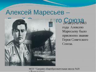 Алексей Маресьев – Герой Советского Союза 24 августа 1943 года Алексею Маресь