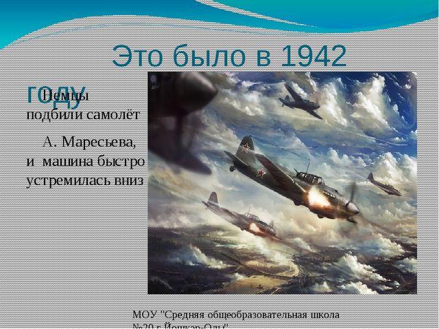 Это было в 1942 году Немцы подбили самолёт А. Маресьева, и машина быстро уст...