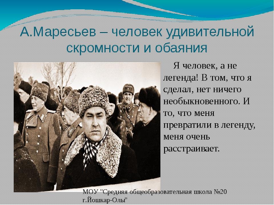 А.Маресьев – человек удивительной скромности и обаяния Я человек, а не легенд...