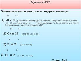 Задание из ЕГЭ Одинаковое число электронов содержат частицы: 3+ –3 1) Al и N