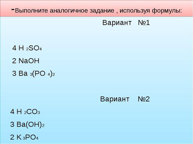 -Выполните аналогичное задание , используя формулы: Вариант №1  4 H 2SO4 2 N...