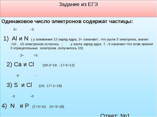 Задание из ЕГЭ Одинаковое число электронов содержат частицы: 3+ –3 1) Al и N...