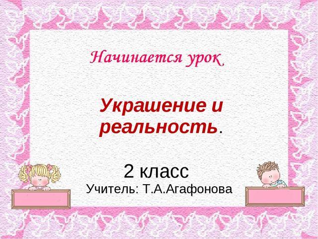 Украшение и реальность. 2 класс Учитель: Т.А.Агафонова