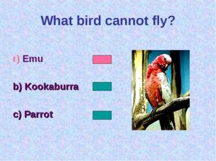 What bird cannot fly? r) Emu b) Kookaburra c) Parrot