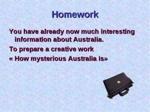 Homework You have already now much interesting information about Australia. T