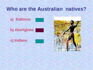 Who are the Australian natives? Eskimos b) Aborigines c) Indians