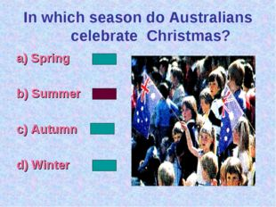 In which season do Australians celebrate Christmas? а) Spring b) Summer c) Au