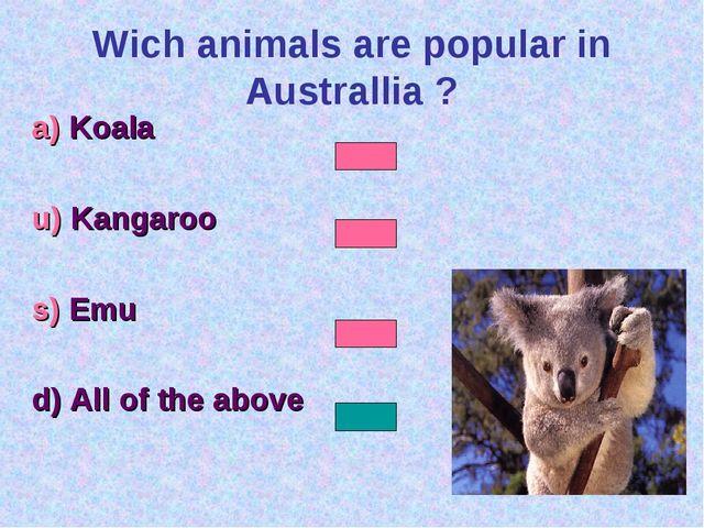 Wich animals are popular in Australlia ? a) Koala u) Kangaroo s) Emu d) All o...