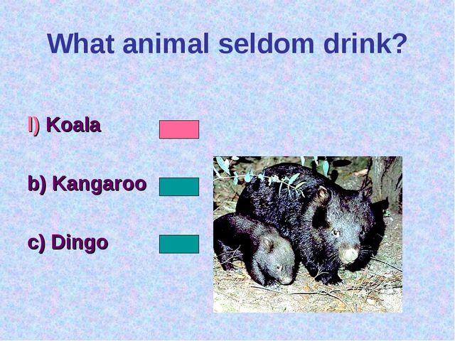 What animal seldom drink? l) Koala b) Kangaroo c) Dingo