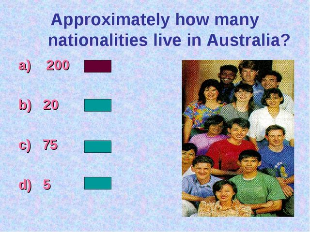 Approximately how many nationalities live in Australia? a) 200 b) 20 c) 75 d) 5