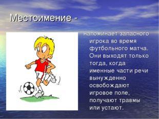Местоимение - напоминает запасного игрока во время футбольного матча. Они вых