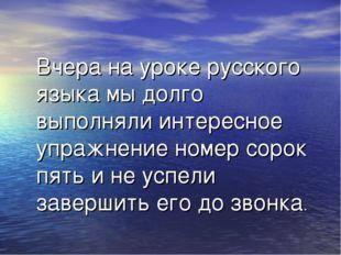 Вчера на уроке русского языка мы долго выполняли интересное упражнение номер