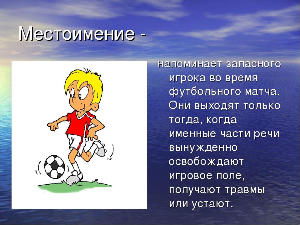 Местоимение - напоминает запасного игрока во время футбольного матча. Они вых...