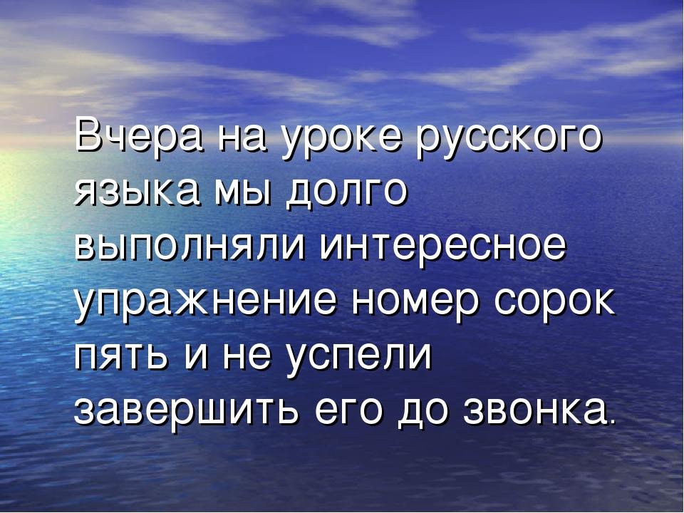 Вчера на уроке русского языка мы долго выполняли интересное упражнение номер...