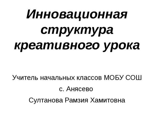 Инновационная структура креативного урока Учитель начальных классов МОБУ СОШ...