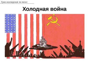 Холодная война Урок-мастерская по теме: