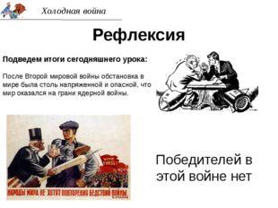 Холодная война Рефлексия Подведем итоги сегодняшнего урока: После Второй миро