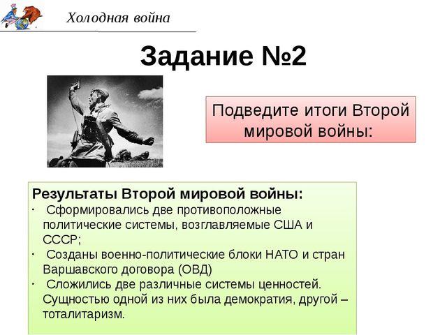 Холодная война Задание №2 Подведите итоги Второй мировой войны: Результаты Вт...