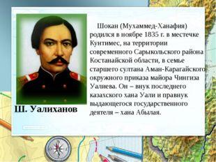 Ш. Уалиханов Шокан (Мухаммед-Ханафия) родился в ноябре 1835 г. в местечке Кун