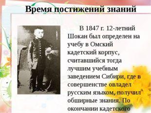 Время постижений знаний В 1847 г. 12-летний Шокан был определен на учебу в О