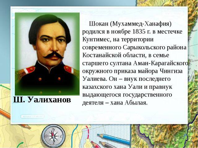 Ш. Уалиханов Шокан (Мухаммед-Ханафия) родился в ноябре 1835 г. в местечке Кун...