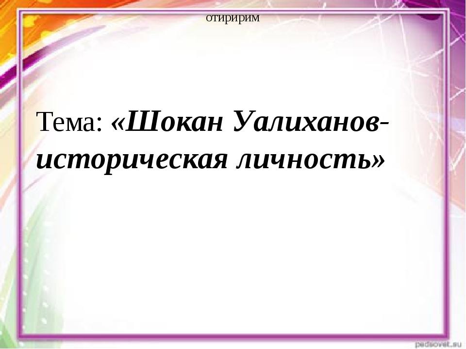 отиририм Тема: «Шокан Уалиханов- историческая личность»