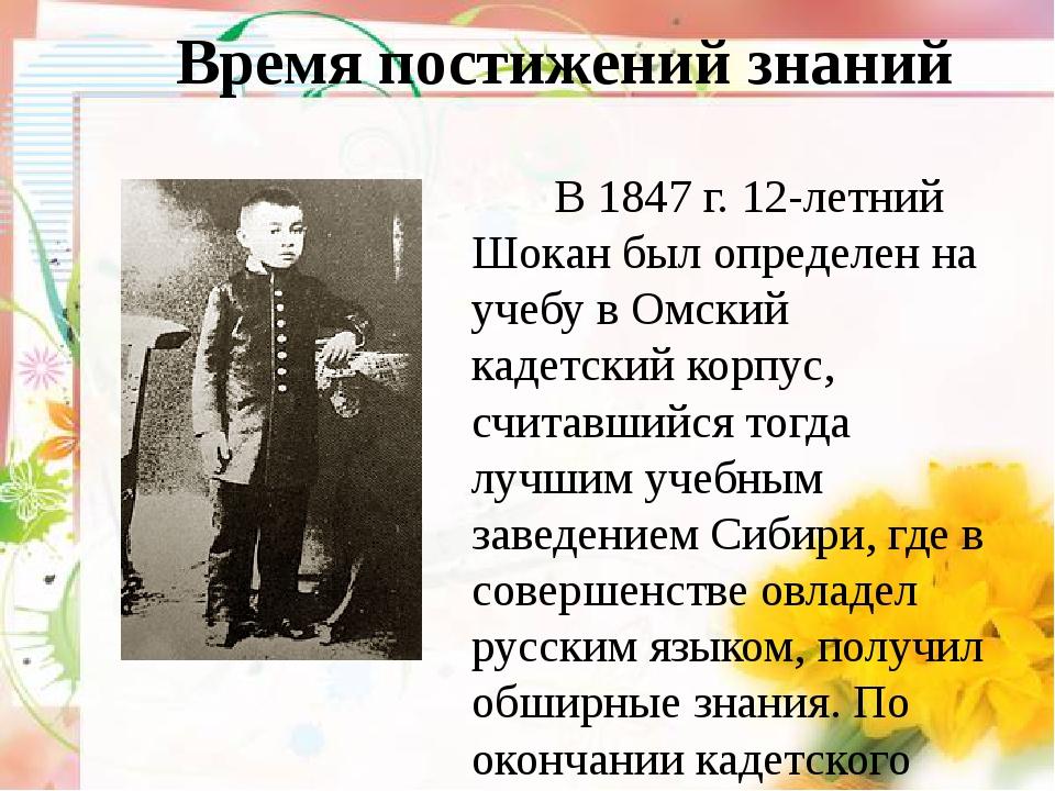 Время постижений знаний В 1847 г. 12-летний Шокан был определен на учебу в О...